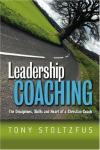 Leadership Coaching - The Disciplines, Skills, and Heart of a Christian Coach by Tony Stoltzfus
