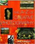 The A-Z of Creative Photography - Over 70 Techniques Explained in Full by Lee Frost